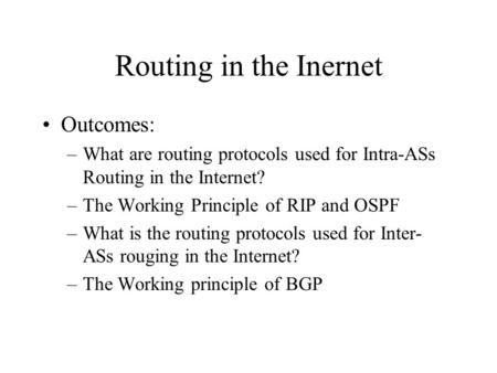 Routing in the Inernet Outcomes: –What are routing protocols used for Intra-ASs Routing in the Internet? –The Working Principle of RIP and OSPF –What is.