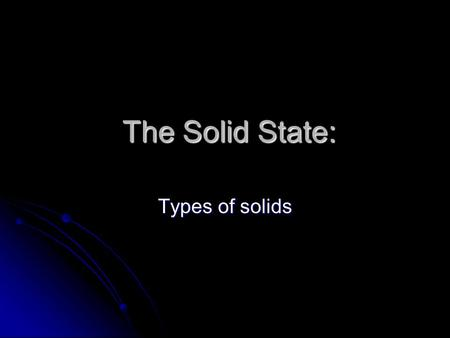 The Solid State: The Solid State: Types of solids.