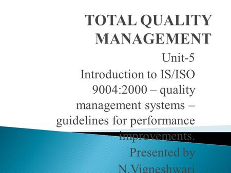 Unit-5 Introduction to IS/ISO 9004:2000 – quality management systems – guidelines for performance improvements. Presented by N.Vigneshwari.