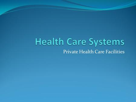 Private Health Care Facilities. Health care systems include the many agencies, facilities, and personnel involved in the delivery of health care. According.