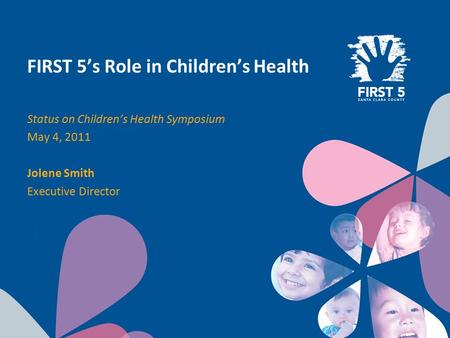 FIRST 5's Role in Children's Health Status on Children's Health Symposium May 4, 2011 Jolene Smith Executive Director.