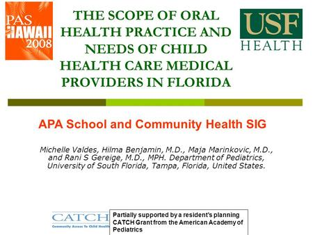 THE SCOPE OF ORAL HEALTH PRACTICE AND NEEDS OF CHILD HEALTH CARE MEDICAL PROVIDERS IN FLORIDA Michelle Valdes, Hilma Benjamin, M.D., Maja Marinkovic, M.D.,