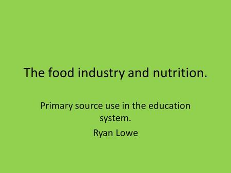 The food industry and nutrition. Primary source use in the education system. Ryan Lowe.