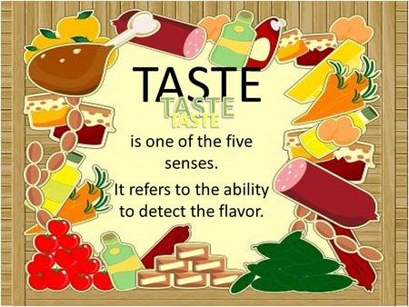 TASTE is one of the five senses. It refers to the ability to detect the flavor.