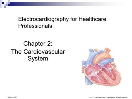 © 2012 The McGraw-Hill Companies, Inc. All rights reserved. McGraw-Hill Electrocardiography for Healthcare Professionals Chapter 2: The Cardiovascular.