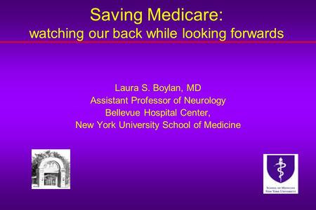 Saving Medicare: watching our back while looking forwards Laura S. Boylan, MD Assistant Professor of Neurology Bellevue Hospital Center, New York University.