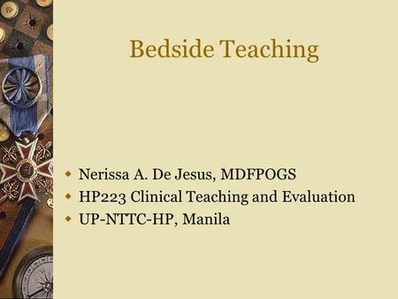 Bedside Teaching  Nerissa A. De Jesus, MDFPOGS  HP223 Clinical Teaching and Evaluation  UP-NTTC-HP, Manila.