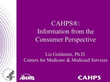 CAHPS®: Information from the Consumer Perspective Liz Goldstein, Ph.D. Centers for Medicare & Medicaid Services.