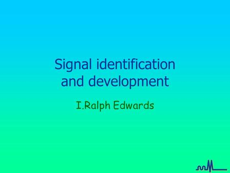 Signal identification and development I.Ralph Edwards.