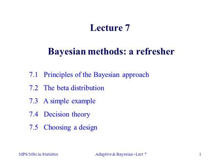MPS/MSc in StatisticsAdaptive & Bayesian - Lect 71 Lecture 7 Bayesian methods: a refresher 7.1 Principles of the Bayesian approach 7.2 The beta distribution.