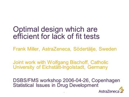 1 Optimal design which are efficient for lack of fit tests Frank Miller, AstraZeneca, Södertälje, Sweden Joint work with Wolfgang Bischoff, Catholic University.