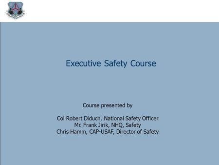 Executive Safety Course Course presented by Col Robert Diduch, National Safety Officer Mr. Frank Jirik, NHQ, Safety Chris Hamm, CAP-USAF, Director of.