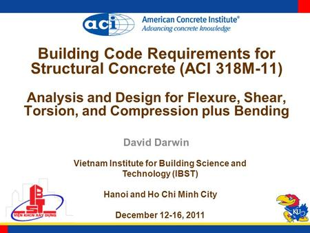 Building Code Requirements for Structural Concrete (ACI 318M-11) Analysis and Design for Flexure, Shear, Torsion, and Compression plus Bending David Darwin.