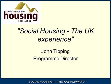 "SOCIAL HOUSING – "" THE WAY FORWARD"" Social Housing - The UK experience John Tipping Programme Director."