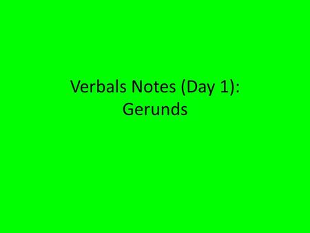 Verbals Notes (Day 1): Gerunds. What is a verbal? A verbal is a word that looks like a verb, but does not act like a verb. A verbal is a part of speech.