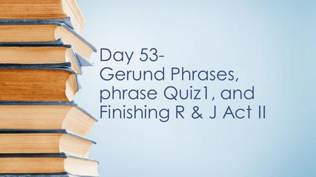 Day 53- Gerund Phrases, phrase Quiz1, and Finishing R & J Act II.