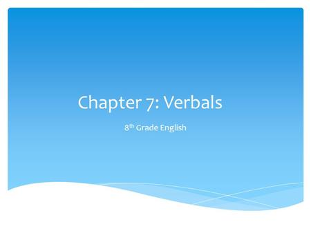 Chapter 7: Verbals 8 th Grade English.  A verbal is a word that is formed from a verb and acts as a noun, an adjective, or an adverb.  There are three.