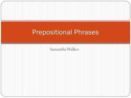 Samantha Walker Prepositional Phrases. Basic Definition a prepositional phrase will begin with a preposition and end with a noun, pronoun, gerund, or.