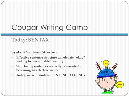 "Cougar Writing Camp Today: SYNTAX Syntax = Sentence Structure:  Effective sentence structure can elevate ""okay"" writing to ""memorable"" writing.  Structuring."