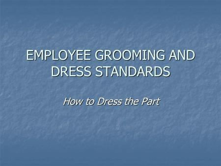 EMPLOYEE GROOMING AND DRESS STANDARDS How to Dress the Part.