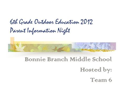 6th Grade Outdoor Education 2012 Parent Information Night Bonnie Branch Middle School Hosted by: Team 6.