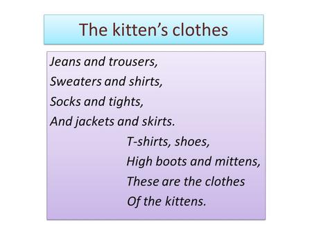 The kitten's clothes Jeans and trousers, Sweaters and shirts, Socks and tights, And jackets and skirts. T-shirts, shoes, High boots and mittens, These.