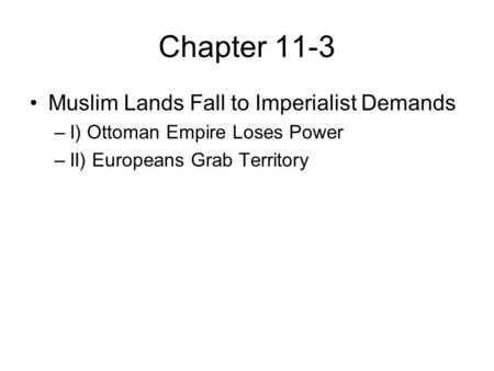 Chapter 11-3 Muslim Lands Fall to Imperialist Demands –I) Ottoman Empire Loses Power –II) Europeans Grab Territory.