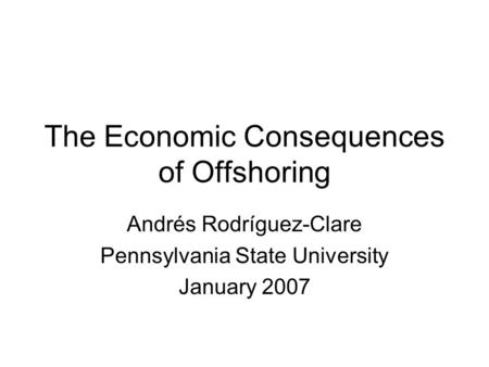 The Economic Consequences of Offshoring Andrés Rodríguez-Clare Pennsylvania State University January 2007.