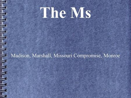 The Ms Madison, Marshall, Missouri Compromise, Monroe.