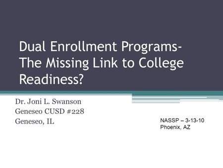 Dual Enrollment Programs- The Missing Link to College Readiness? Dr. Joni L. Swanson Geneseo CUSD #228 Geneseo, IL NASSP – 3-13-10 Phoenix, AZ.