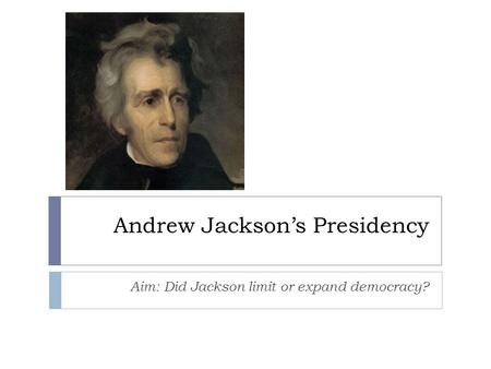 Andrew Jackson's Presidency Aim: Did Jackson limit or expand democracy?