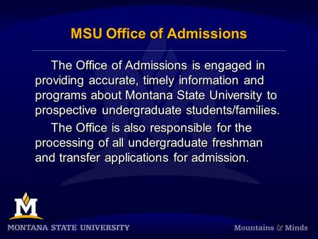 MSU Office of Admissions The Office of Admissions is engaged in providing accurate, timely information and programs about Montana State University to prospective.