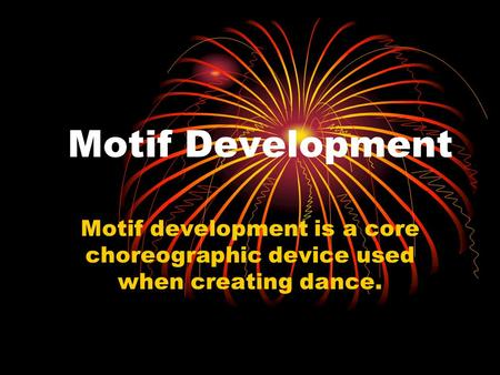 Motif Development Motif development is a core choreographic device used when creating dance.