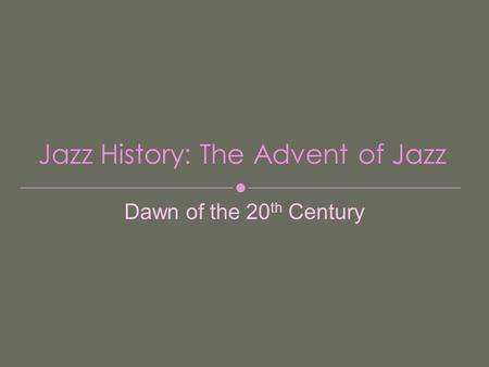Jazz History: The Advent of Jazz Dawn of the 20 th Century.