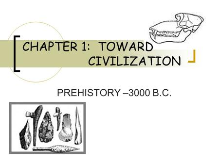 CHAPTER 1: TOWARD CIVILIZATION PREHISTORY –3000 B.C.
