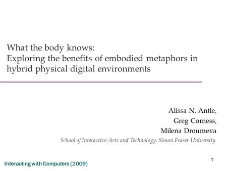 1 What the body knows: Exploring the benefits of embodied metaphors in hybrid physical digital environments Alissa N. Antle, Greg Corness, Milena Droumeva.