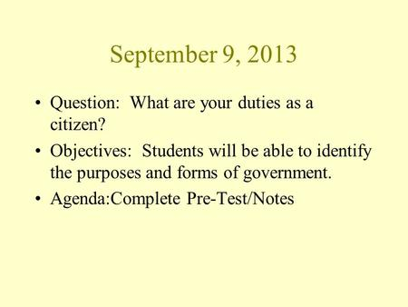 September 9, 2013 Question: What are your duties as a citizen? Objectives: Students will be able to identify the purposes and forms of government. Agenda:Complete.