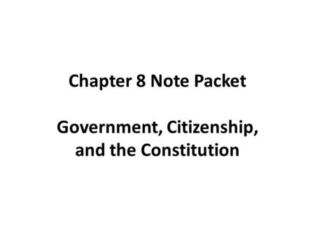 Chapter 8 Note Packet Government, Citizenship, and the Constitution.