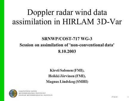 07/22/031 Doppler radar wind data assimilation in HIRLAM 3D-Var SRNWP/COST-717 WG-3 Session on assimilation of 'non-conventional data' 8.10.2003 Kirsti.