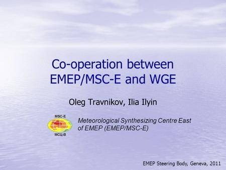EMEP Steering Body, Geneva, 2011 Co-operation between EMEP/MSC-E and WGE Oleg Travnikov, Ilia Ilyin Meteorological Synthesizing Centre East of EMEP (EMEP/MSC-E)