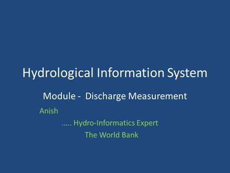 Hydrological Information System Module - Discharge Measurement Anish ….. Hydro-Informatics Expert The World Bank.