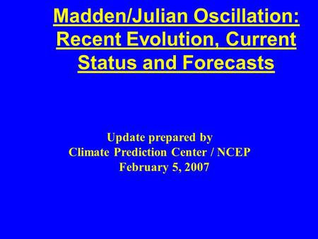 Madden/Julian Oscillation: Recent Evolution, Current Status and Forecasts Update prepared by Climate Prediction Center / NCEP February 5, 2007.