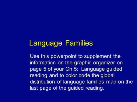 Language Families Use this powerpoint to supplement the information on the graphic organizer on page 5 of your Ch 5: Language guided reading and to color.