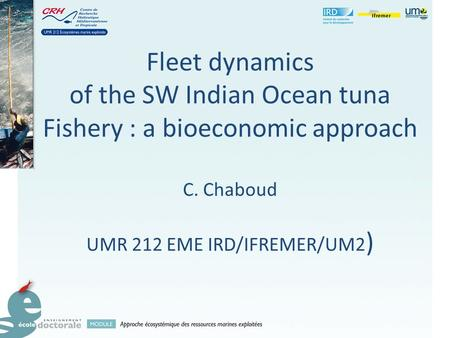 Fleet dynamics of the SW Indian Ocean tuna Fishery : a bioeconomic approach C. Chaboud UMR 212 EME IRD/IFREMER/UM2 )