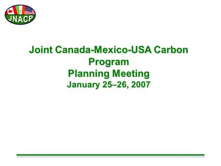 Joint Canada-Mexico-USA Carbon Program Planning Meeting January 25–26, 2007.