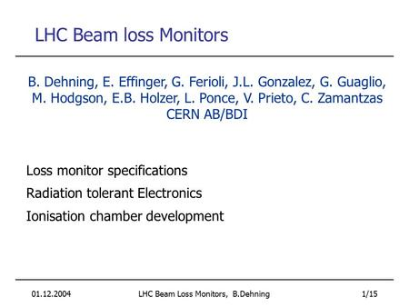 01.12.2004LHC Beam Loss Monitors, B.Dehning 1/15 LHC Beam loss Monitors Loss monitor specifications Radiation tolerant Electronics Ionisation chamber development.