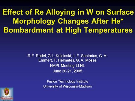 Effect of Re Alloying in W on Surface Morphology Changes After He + Bombardment at High Temperatures R.F. Radel, G.L. Kulcinski, J. F. Santarius, G. A.