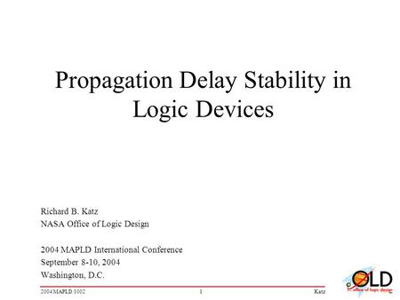 12004 MAPLD/1002Katz Propagation Delay Stability in Logic Devices Richard B. Katz NASA Office of Logic Design 2004 MAPLD International Conference September.