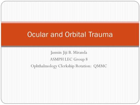 Jasmin Jiji B. Miranda ASMPH LEC Group 8 Ophthalmology Clerkship Rotation: QMMC Ocular and Orbital Trauma.