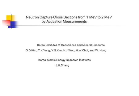 Neutron Capture Cross Sections from 1 MeV to 2 MeV by Activation Measurements Korea Institutes of Geoscience and Mineral Resource G.D.Kim, T.K.Yang, Y.S.Kim,